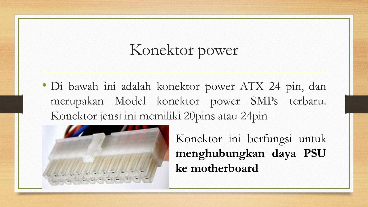 Konektor power Di bawah ini adalah konektor power ATX 24 pin, dan merupakan Model konektor power SMPs terbaru. Konektor jensi ini memiliki 20pins atau