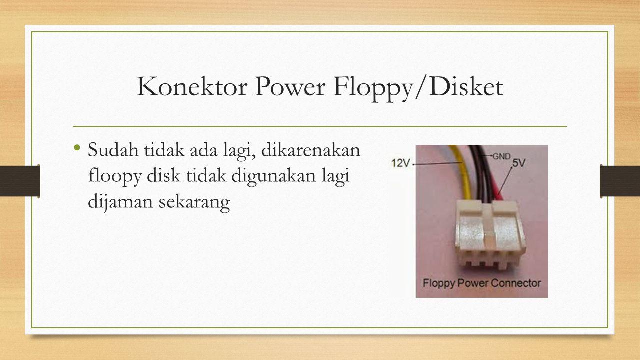 Konektor Power Floppy/Disket Sudah tidak ada lagi, dikarenakan floopy disk tidak digunakan lagi dijaman sekarang