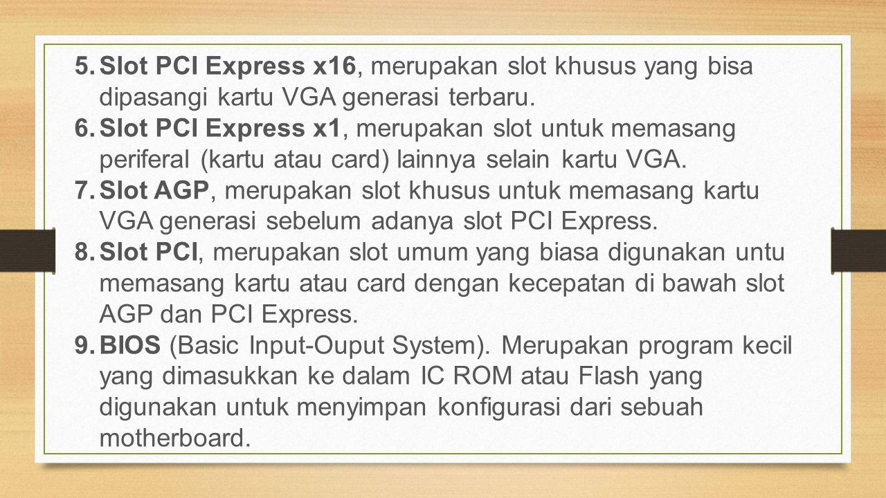 5.Slot PCI Express x16, merupakan slot khusus yang bisa dipasangi kartu VGA generasi terbaru. 6.Slot PCI Express x1, merupakan slot untuk memasang per