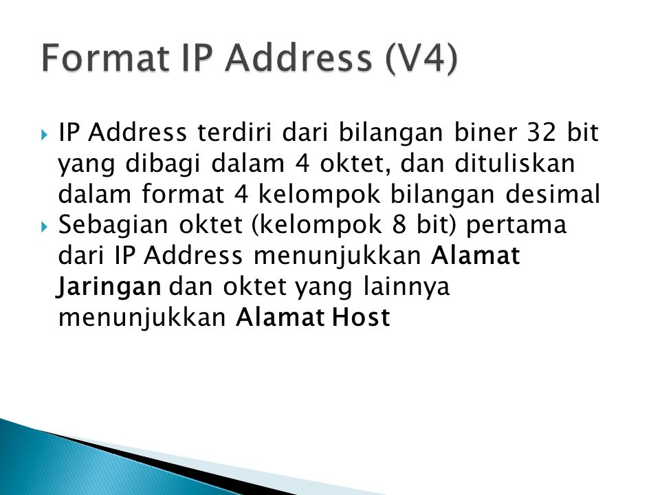  IP Address terdiri dari bilangan biner 32 bit yang dibagi dalam 4 oktet, dan dituliskan dalam format 4 kelompok bilangan desimal  Sebagian oktet (kelompok 8 bit) pertama dari IP Address menunjukkan Alamat Jaringan dan oktet yang lainnya menunjukkan Alamat Host