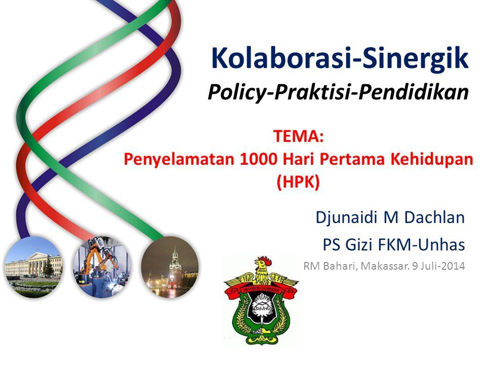 Kolaborasi-Sinergik Policy-Praktisi-Pendidikan Djunaidi M Dachlan PS Gizi FKM-Unhas RM Bahari, Makassar. 9 Juli-2014 TEMA: Penyelamatan 1000 Hari Pert