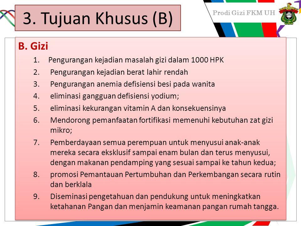 Prodi Gizi FKM UH 3. Tujuan Khusus (B) B. Gizi 1.Pengurangan kejadian masalah gizi dalam 1000 HPK 2.Pengurangan kejadian berat lahir rendah 3.Penguran
