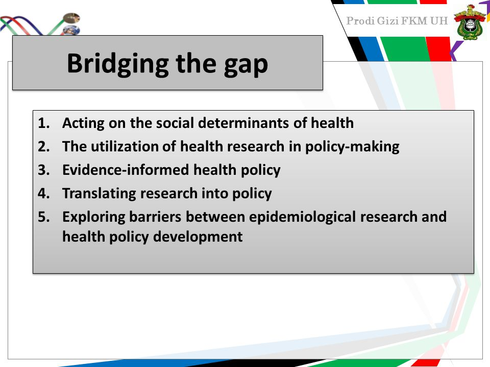 Prodi Gizi FKM UH Bridging the gap 1.Acting on the social determinants of health 2.The utilization of health research in policy-making 3.Evidence-informed health policy 4.Translating research into policy 5.Exploring barriers between epidemiological research and health policy development 1.Acting on the social determinants of health 2.The utilization of health research in policy-making 3.Evidence-informed health policy 4.Translating research into policy 5.Exploring barriers between epidemiological research and health policy development