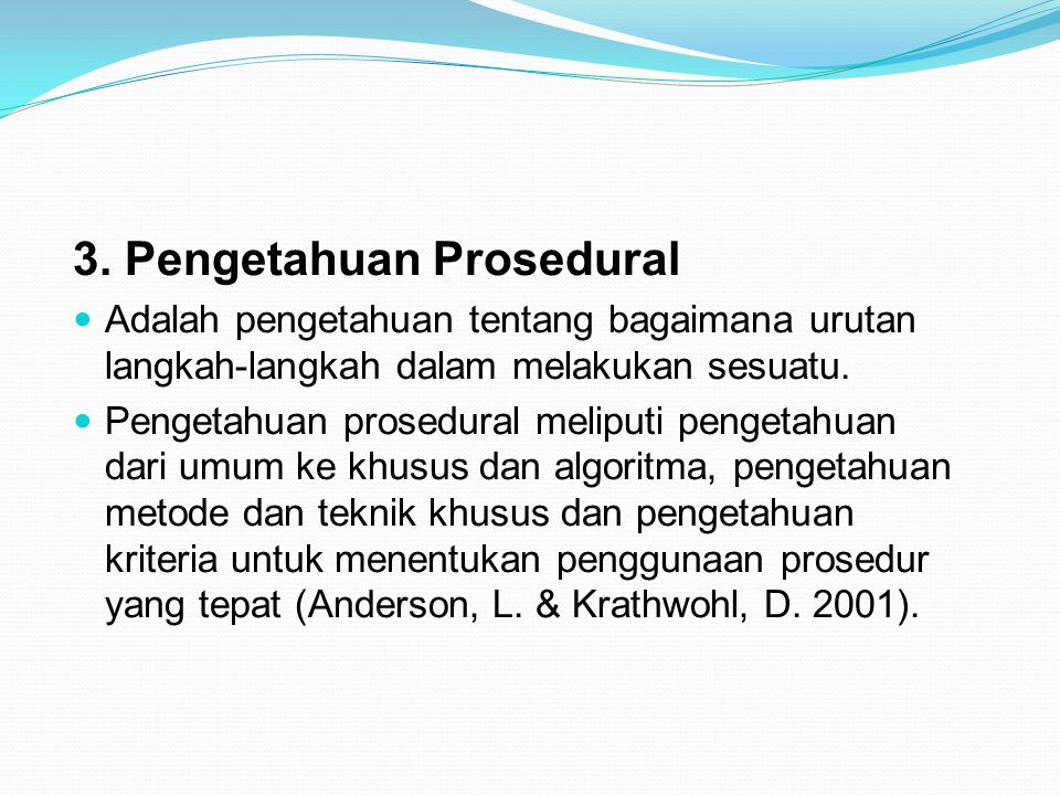 3. Pengetahuan Prosedural Adalah pengetahuan tentang bagaimana urutan langkah-langkah dalam melakukan sesuatu. Pengetahuan prosedural meliputi pengeta