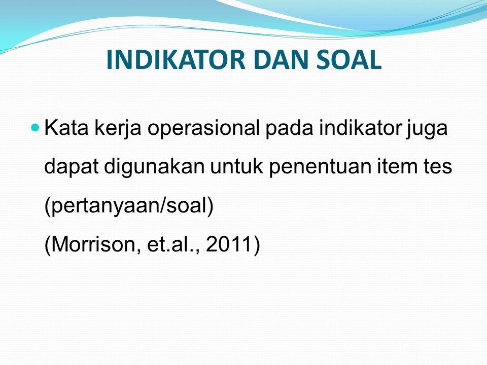 INDIKATOR DAN SOAL Kata kerja operasional pada indikator juga dapat digunakan untuk penentuan item tes (pertanyaan/soal) (Morrison, et.al., 2011)