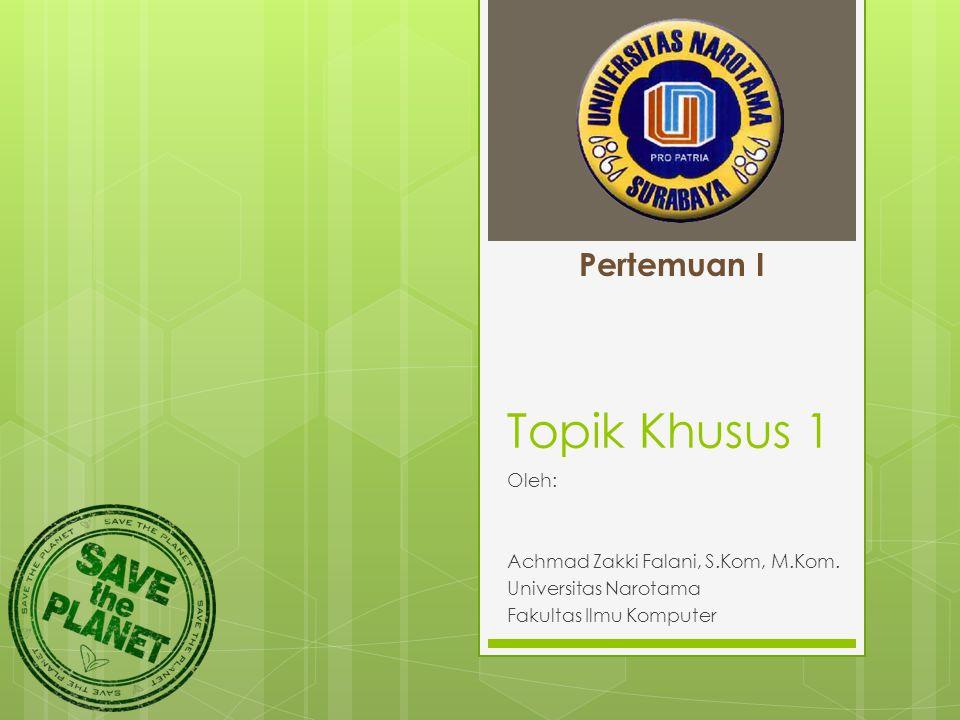 Topik Khusus 1 Oleh: Achmad Zakki Falani, S.Kom, M.Kom. Universitas Narotama Fakultas Ilmu Komputer Pertemuan I