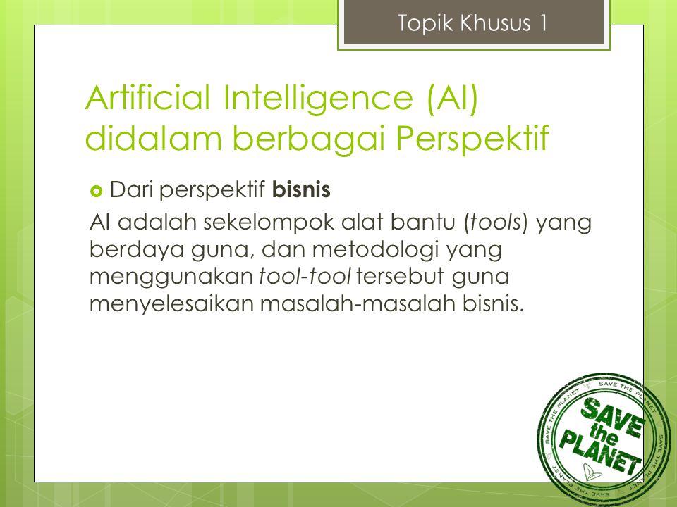 Artificial Intelligence (AI) didalam berbagai Perspektif  Dari perspektif bisnis AI adalah sekelompok alat bantu (tools) yang berdaya guna, dan metod