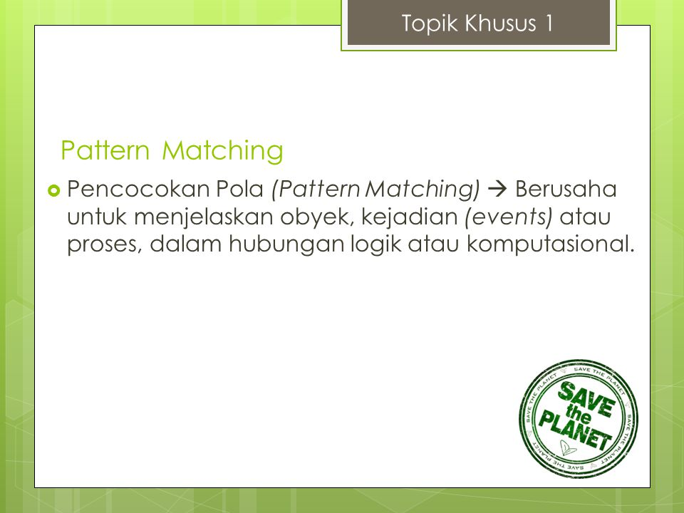 Pattern Matching  Pencocokan Pola (Pattern Matching)  Berusaha untuk menjelaskan obyek, kejadian (events) atau proses, dalam hubungan logik atau kom