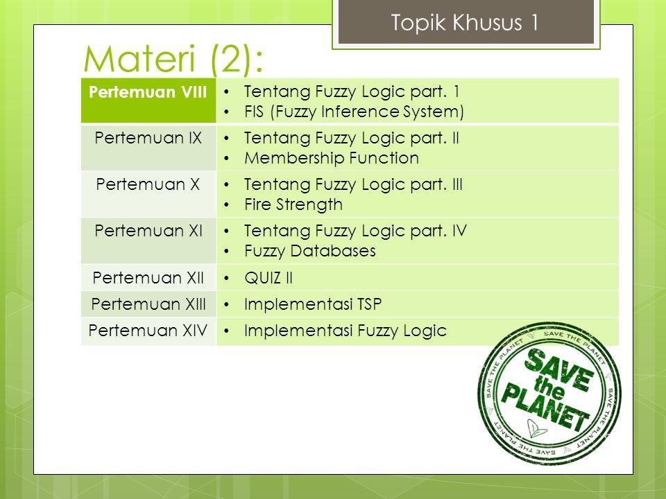 Materi (2): Topik Khusus 1 Pertemuan VIII Tentang Fuzzy Logic part. 1 FIS (Fuzzy Inference System) Pertemuan IX Tentang Fuzzy Logic part. II Membershi