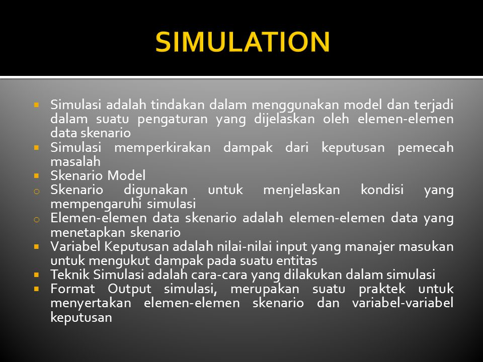  Simulasi adalah tindakan dalam menggunakan model dan terjadi dalam suatu pengaturan yang dijelaskan oleh elemen-elemen data skenario  Simulasi memperkirakan dampak dari keputusan pemecah masalah  Skenario Model o Skenario digunakan untuk menjelaskan kondisi yang mempengaruhi simulasi o Elemen-elemen data skenario adalah elemen-elemen data yang menetapkan skenario  Variabel Keputusan adalah nilai-nilai input yang manajer masukan untuk mengukut dampak pada suatu entitas  Teknik Simulasi adalah cara-cara yang dilakukan dalam simulasi  Format Output simulasi, merupakan suatu praktek untuk menyertakan elemen-elemen skenario dan variabel-variabel keputusan