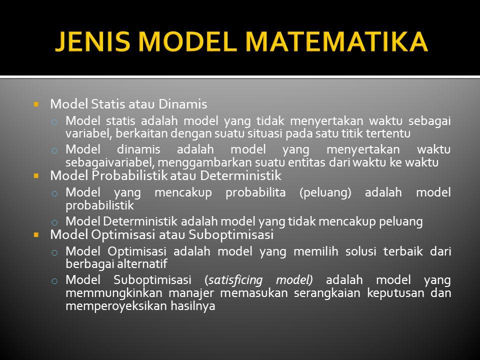  Model Statis atau Dinamis o Model statis adalah model yang tidak menyertakan waktu sebagai variabel, berkaitan dengan suatu situasi pada satu titik tertentu o Model dinamis adalah model yang menyertakan waktu sebagaivariabel, menggambarkan suatu entitas dari waktu ke waktu  Model Probabilistik atau Deterministik o Model yang mencakup probabilita (peluang) adalah model probabilistik o Model Deterministik adalah model yang tidak mencakup peluang  Model Optimisasi atau Suboptimisasi o Model Optimisasi adalah model yang memilih solusi terbaik dari berbagai alternatif o Model Suboptimisasi (satisficing model) adalah model yang memmungkinkan manajer memasukan serangkaian keputusan dan memperoyeksikan hasilnya