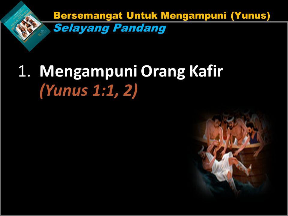Bersemangat Untuk Mengampuni (Yunus) Selayang Pandang 1. Mengampuni Orang Kafir (Yunus 1:1, 2)