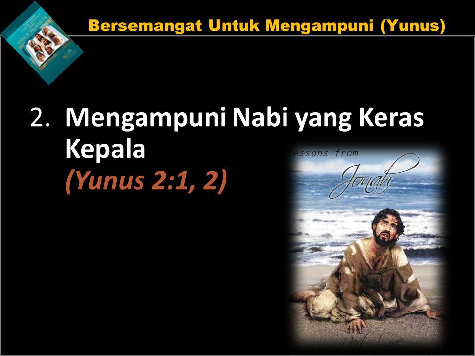 Bersemangat Untuk Mengampuni (Yunus) 2. Mengampuni Nabi yang Keras Kepala (Yunus 2:1, 2)
