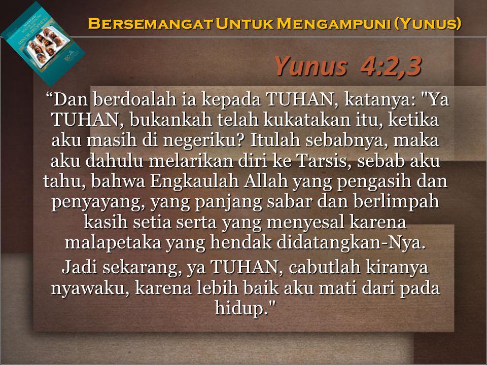 """Yunus 4:2,3 """"Dan berdoalah ia kepada TUHAN, katanya:"""