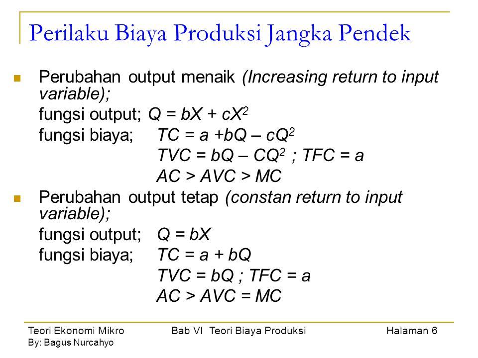 Teori Ekonomi Mikro Bab VI Teori Biaya Produksi Halaman 7 By: Bagus Nurcahyo Perilaku Biaya Produksi Jangka Pendek Perubahan Output Menurun (Decreasing Return to input variable); fungsi output;Q = bX – cX 2 fungsi biaya;TC = a + bQ +cQ 2 TVC = bQ + cQ 2 ; TFC = a MC > AC > AVC Perubahan Output Menaik dan Menurun (Increasing Decreasing Return to input variable); fungsi output;Q = bx + cX 2 – dX 3 fungsi biaya;TC = a + bQ – cQ 2 + dQ 3 TVC = bQ – cQ 2 + dQ 3 ; TFC = a MC > AC > AVC