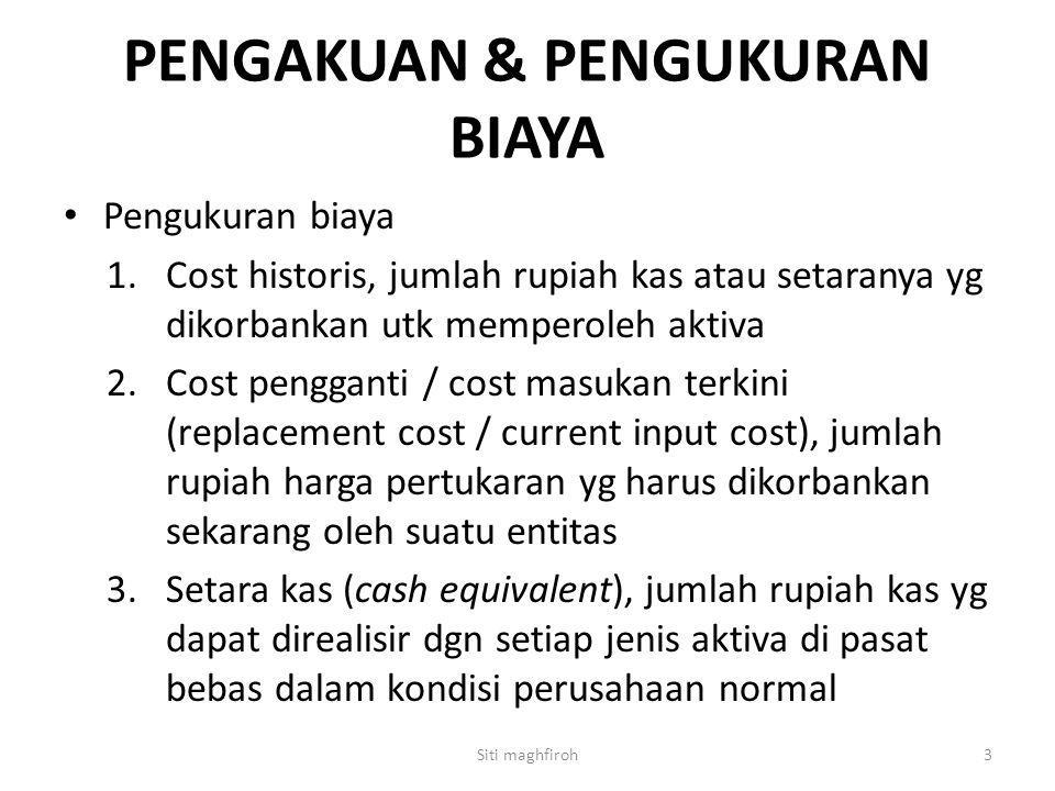 PENGAKUAN & PENGUKURAN BIAYA Pengukuran biaya 1.Cost historis, jumlah rupiah kas atau setaranya yg dikorbankan utk memperoleh aktiva 2.Cost pengganti