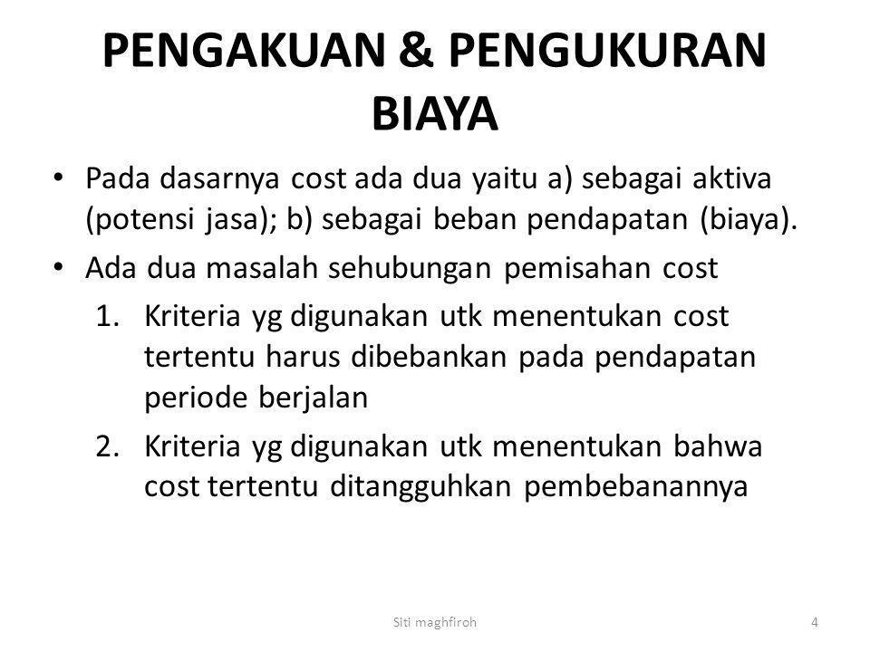 PENGAKUAN & PENGUKURAN BIAYA Pada dasarnya cost ada dua yaitu a) sebagai aktiva (potensi jasa); b) sebagai beban pendapatan (biaya). Ada dua masalah s