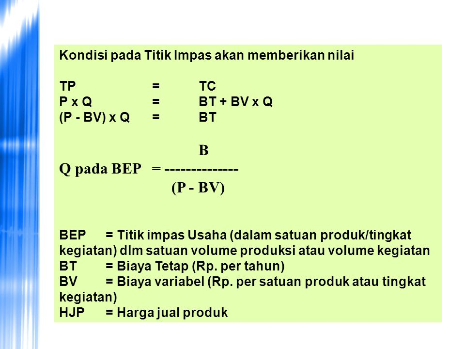 Kondisi pada Titik Impas akan memberikan nilai TP = TC P x Q = BT + BV x Q (P - BV) x Q = BT B Q pada BEP = -------------- (P - BV) BEP = Titik impas Usaha (dalam satuan produk/tingkat kegiatan) dlm satuan volume produksi atau volume kegiatan BT = Biaya Tetap (Rp.