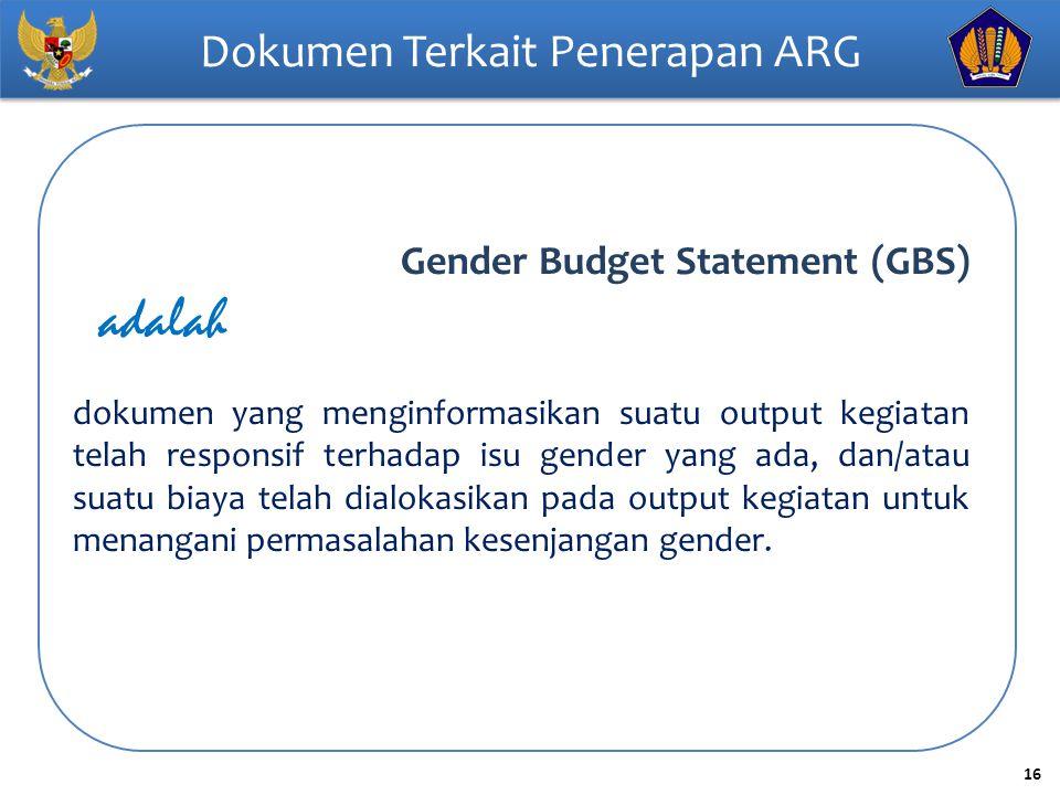 16 Dokumen Terkait Penerapan ARG Gender Budget Statement (GBS) adalah dokumen yang menginformasikan suatu output kegiatan telah responsif terhadap isu