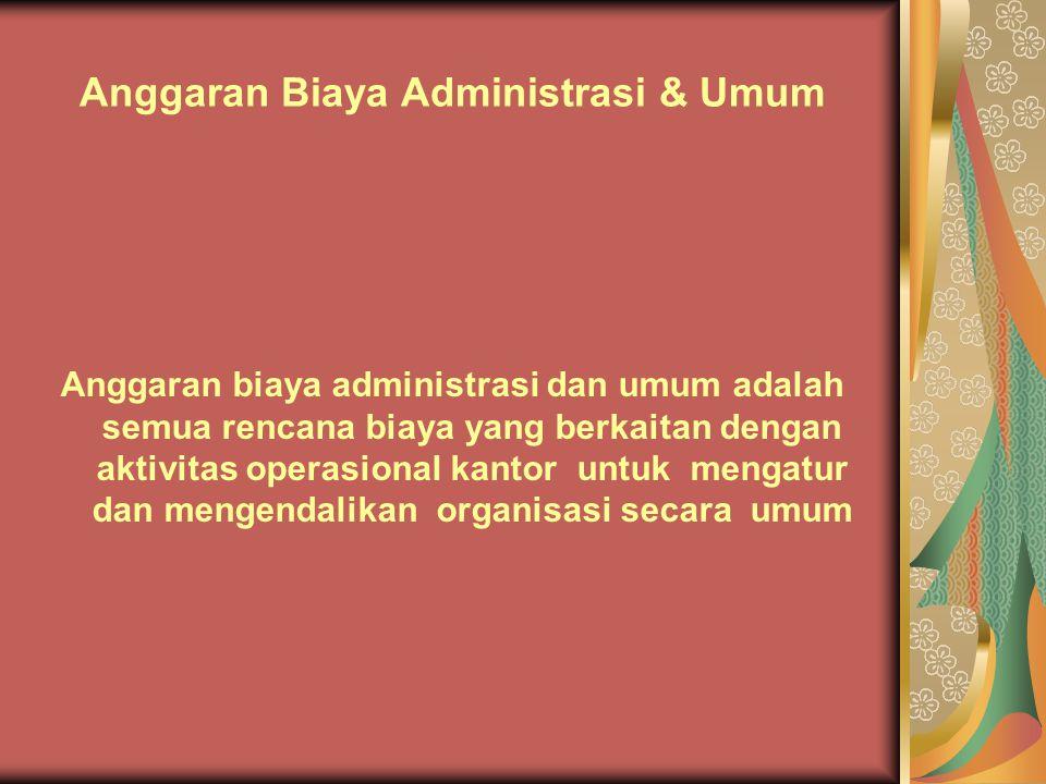 Anggaran Biaya Administrasi & Umum Anggaran biaya administrasi dan umum adalah semua rencana biaya yang berkaitan dengan aktivitas operasional kantor