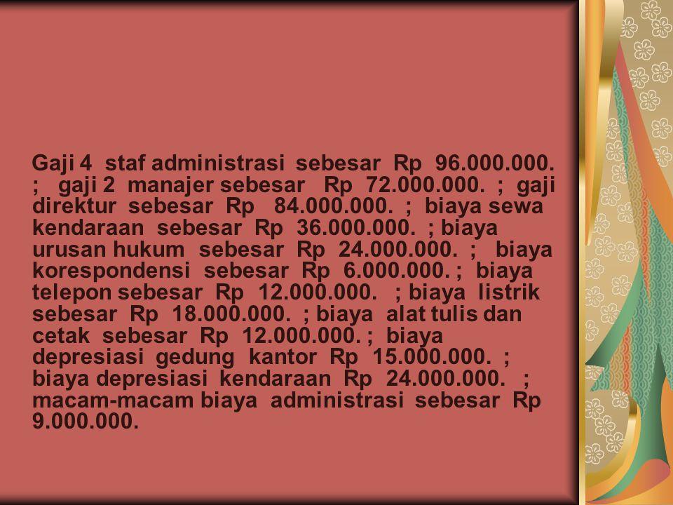 Gaji 4 staf administrasi sebesar Rp 96.000.000. ; gaji 2 manajer sebesar Rp 72.000.000. ; gaji direktur sebesar Rp 84.000.000. ; biaya sewa kendaraan