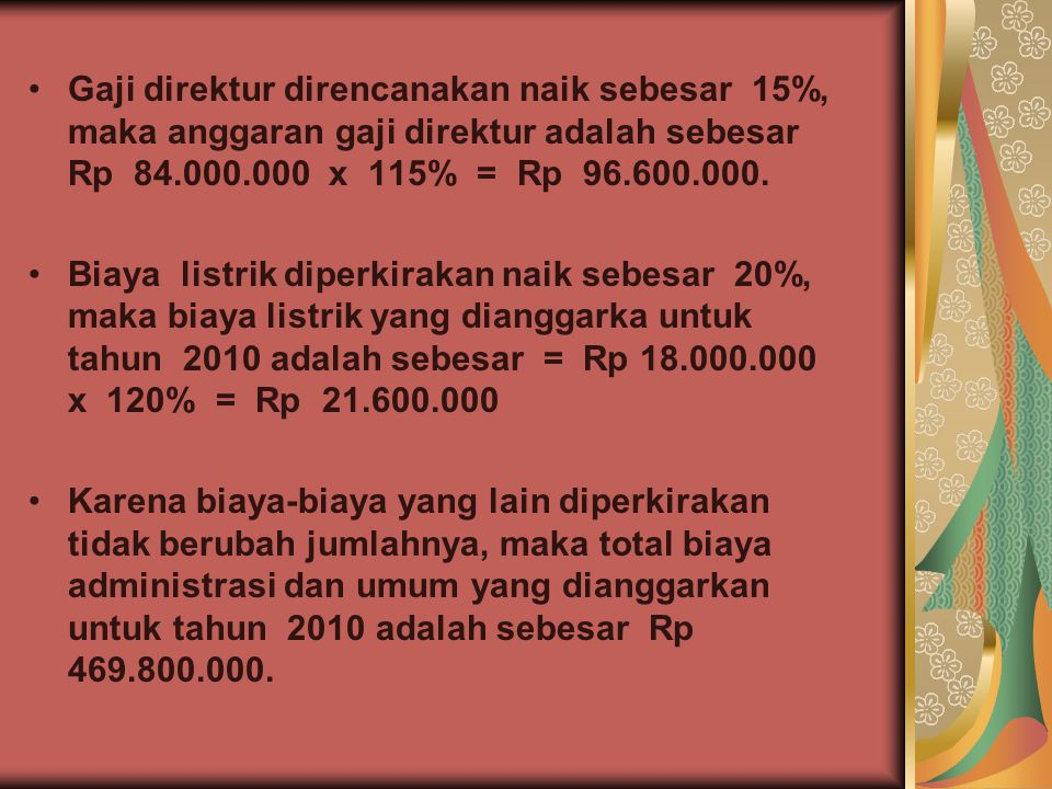 Gaji direktur direncanakan naik sebesar 15%, maka anggaran gaji direktur adalah sebesar Rp 84.000.000 x 115% = Rp 96.600.000. Biaya listrik diperkirak