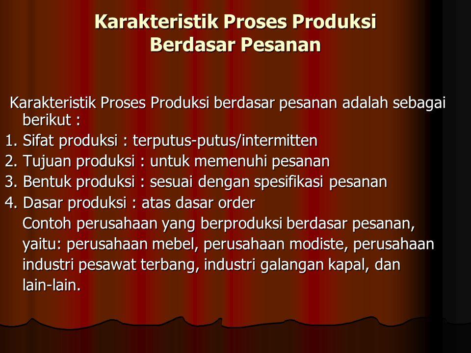 Karakteristik Proses Produksi Berdasar Pesanan Karakteristik Proses Produksi berdasar pesanan adalah sebagai berikut : Karakteristik Proses Produksi b