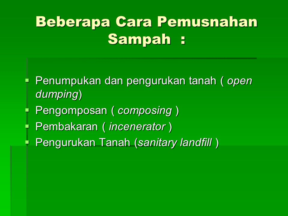 Beberapa Cara Pemusnahan Sampah :  Penumpukan dan pengurukan tanah ( open dumping)  Pengomposan ( composing )  Pembakaran ( incenerator )  Pengurukan Tanah (sanitary landfill )