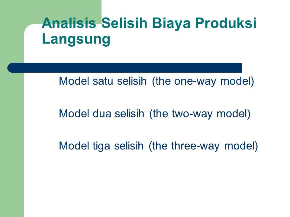 Analisis Selisih Biaya Produksi Langsung Model satu selisih (the one-way model) Model dua selisih (the two-way model) Model tiga selisih (the three-way model)