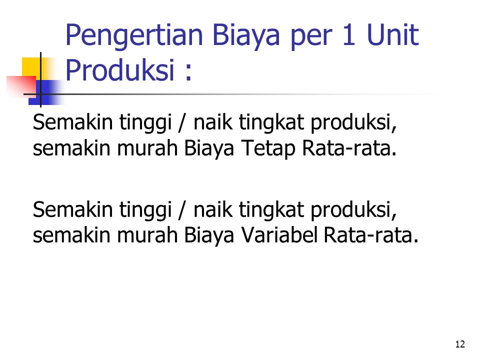 12 Semakin tinggi / naik tingkat produksi, semakin murah Biaya Tetap Rata-rata. Semakin tinggi / naik tingkat produksi, semakin murah Biaya Variabel R