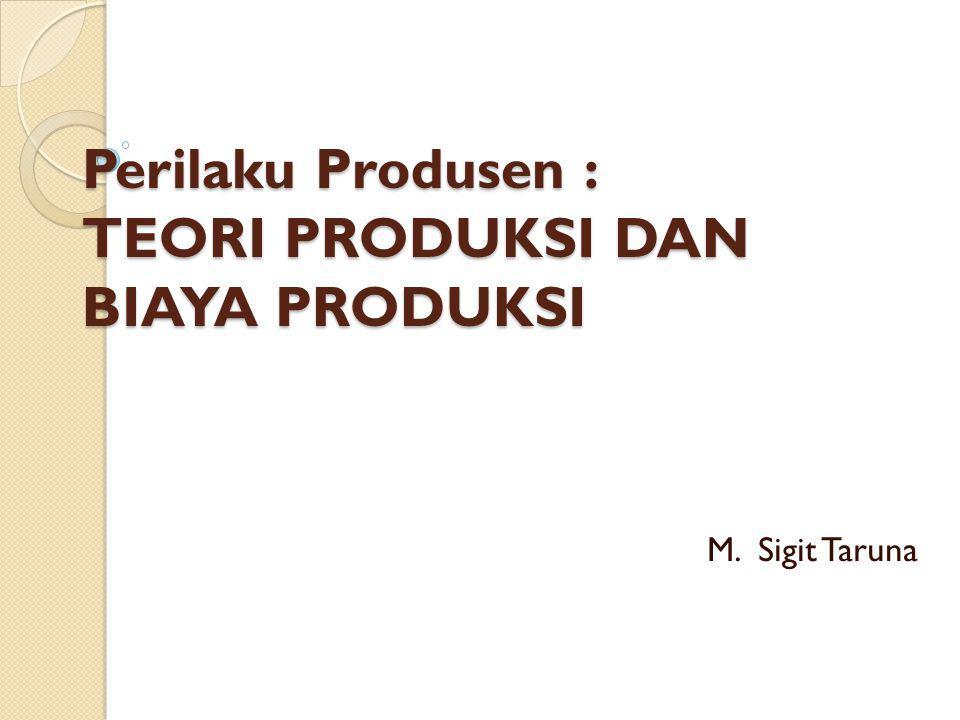 Perilaku Produsen : TEORI PRODUKSI DAN BIAYA PRODUKSI M. Sigit Taruna
