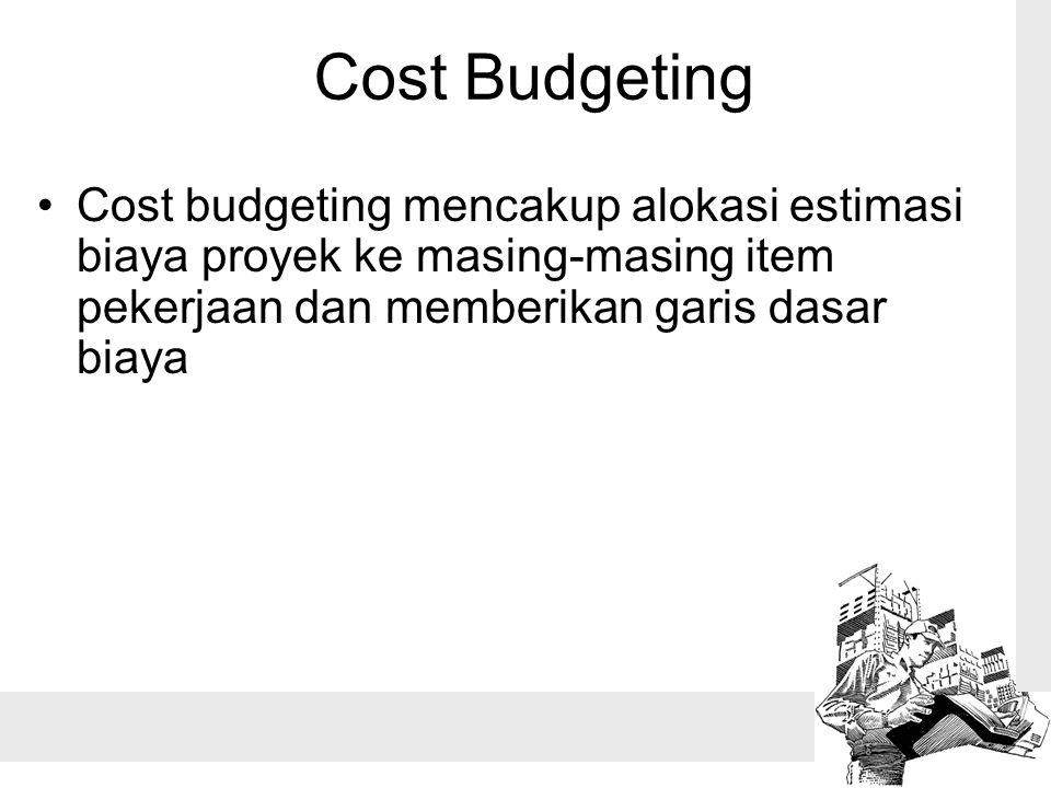 Cost Budgeting Cost budgeting mencakup alokasi estimasi biaya proyek ke masing-masing item pekerjaan dan memberikan garis dasar biaya
