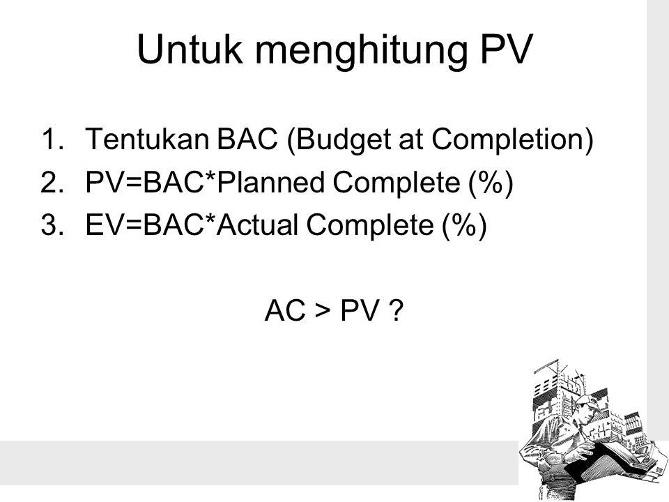 Untuk menghitung PV 1.Tentukan BAC (Budget at Completion) 2.PV=BAC*Planned Complete (%) 3.EV=BAC*Actual Complete (%) AC > PV ?