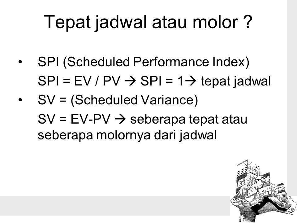 Tepat jadwal atau molor ? SPI (Scheduled Performance Index) SPI = EV / PV  SPI = 1  tepat jadwal SV = (Scheduled Variance) SV = EV-PV  seberapa tep
