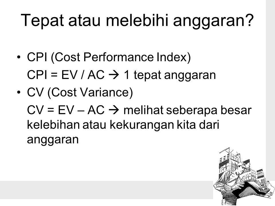 Tepat atau melebihi anggaran? CPI (Cost Performance Index) CPI = EV / AC  1 tepat anggaran CV (Cost Variance) CV = EV – AC  melihat seberapa besar k