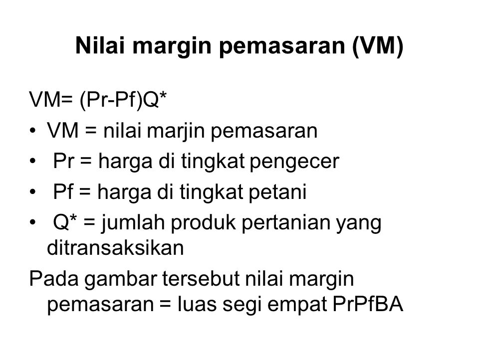 Nilai margin pemasaran (VM) VM= (Pr-Pf)Q* VM = nilai marjin pemasaran Pr = harga di tingkat pengecer Pf = harga di tingkat petani Q* = jumlah produk pertanian yang ditransaksikan Pada gambar tersebut nilai margin pemasaran = luas segi empat PrPfBA