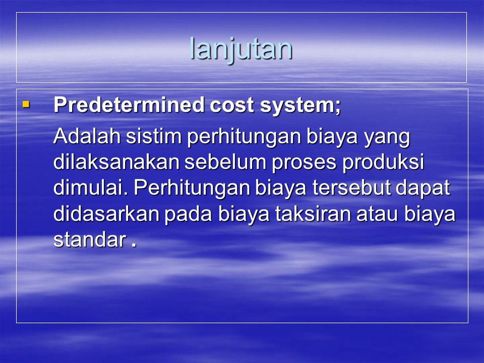 Ada dua :  Actual / historical cost system : Adalah system perhitungan harga pokok / biaya yang dilaksanakan setelah proses produksi selesai. Didalam