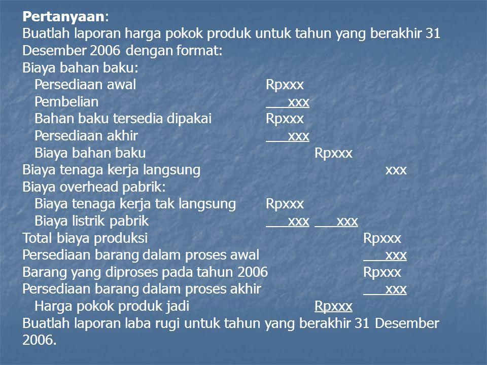 Pertanyaan: Buatlah laporan harga pokok produk untuk tahun yang berakhir 31 Desember 2006 dengan format: Biaya bahan baku: Persediaan awalRpxxx Pembel