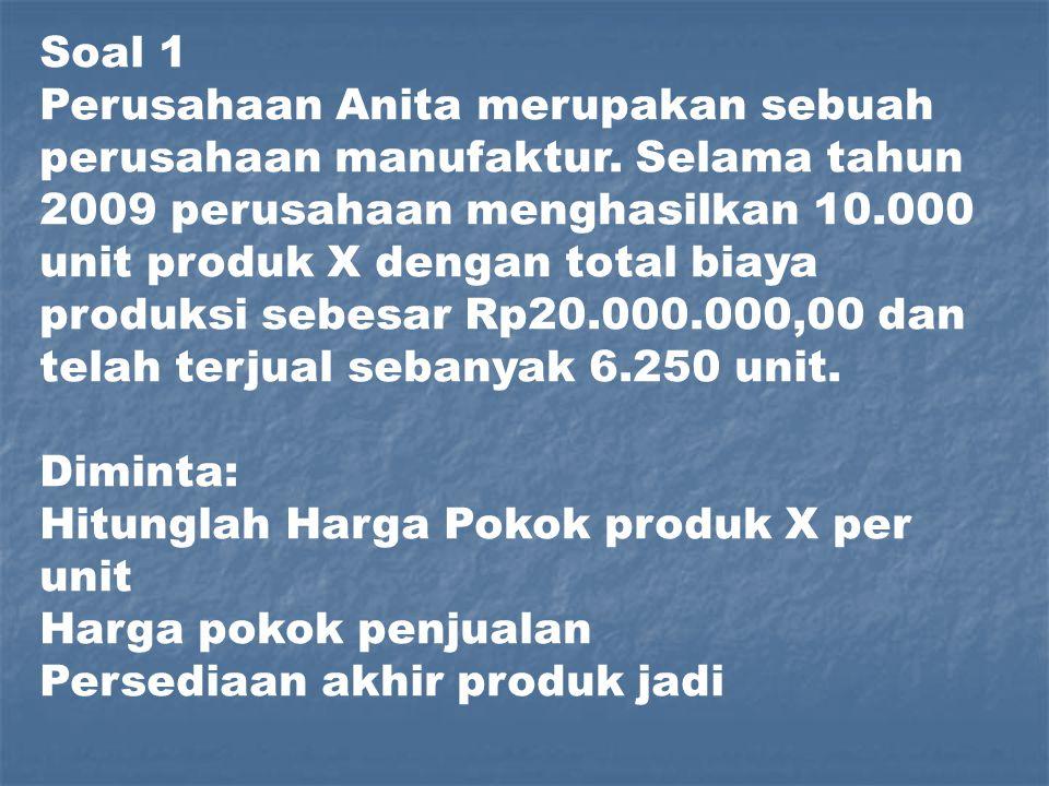 Soal 1 Perusahaan Anita merupakan sebuah perusahaan manufaktur. Selama tahun 2009 perusahaan menghasilkan 10.000 unit produk X dengan total biaya prod