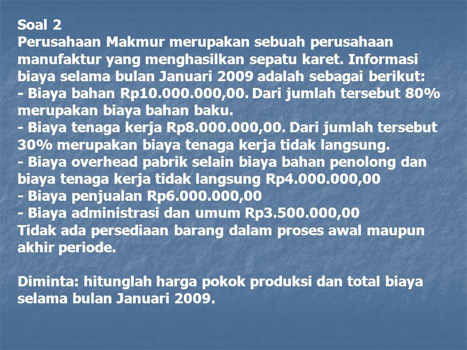 Soal 2 Perusahaan Makmur merupakan sebuah perusahaan manufaktur yang menghasilkan sepatu karet. Informasi biaya selama bulan Januari 2009 adalah sebag