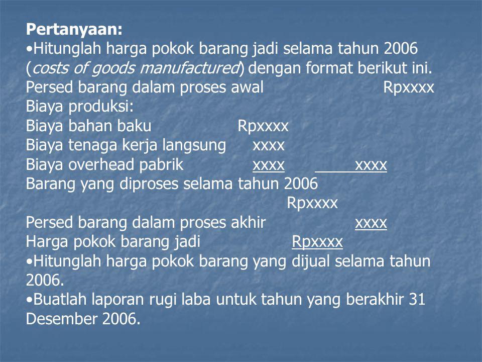 Pertanyaan: Hitunglah harga pokok barang jadi selama tahun 2006 (costs of goods manufactured) dengan format berikut ini. Persed barang dalam proses aw