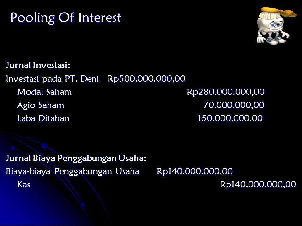 Pooling Of Interest Jurnal Investasi: Investasi pada PT. Deni Rp500.000.000,00 Modal SahamRp280.000.000,00 Agio Saham 70.000.000,00 Laba Ditahan 150.0