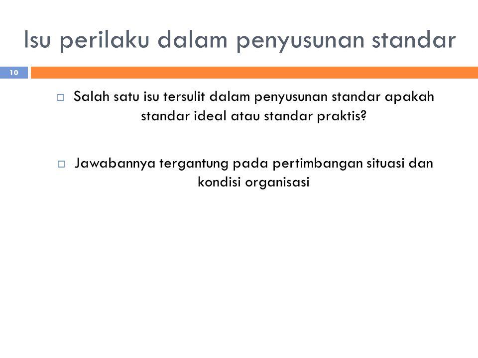 Isu perilaku dalam penyusunan standar  Salah satu isu tersulit dalam penyusunan standar apakah standar ideal atau standar praktis?  Jawabannya terga
