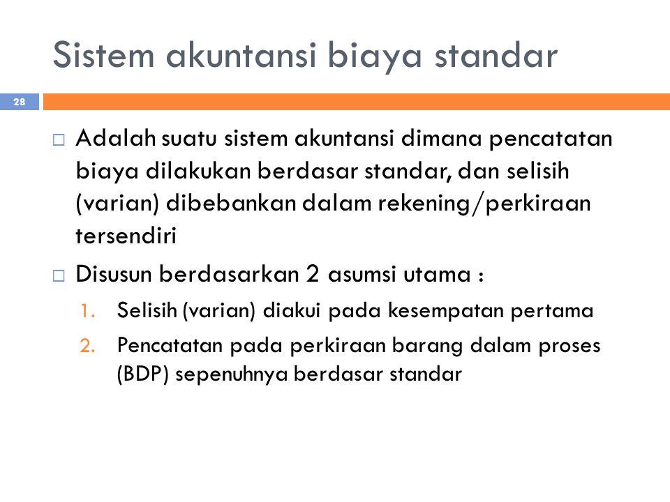 Sistem akuntansi biaya standar  Adalah suatu sistem akuntansi dimana pencatatan biaya dilakukan berdasar standar, dan selisih (varian) dibebankan dalam rekening/perkiraan tersendiri  Disusun berdasarkan 2 asumsi utama : 1.