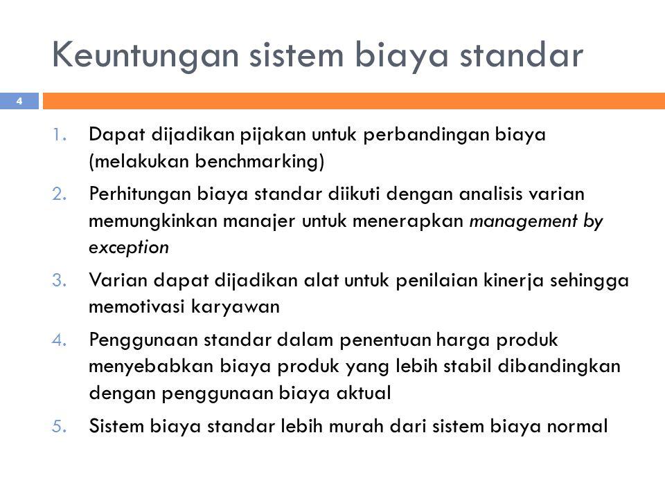 Keuntungan sistem biaya standar 1. Dapat dijadikan pijakan untuk perbandingan biaya (melakukan benchmarking) 2. Perhitungan biaya standar diikuti deng