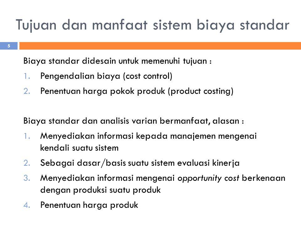 Tujuan dan manfaat sistem biaya standar Biaya standar didesain untuk memenuhi tujuan : 1. Pengendalian biaya (cost control) 2. Penentuan harga pokok p