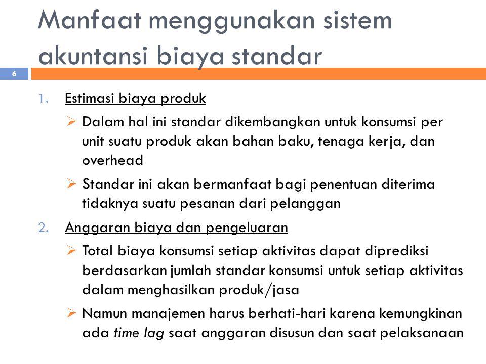 Manfaat menggunakan sistem akuntansi biaya standar 1. Estimasi biaya produk  Dalam hal ini standar dikembangkan untuk konsumsi per unit suatu produk