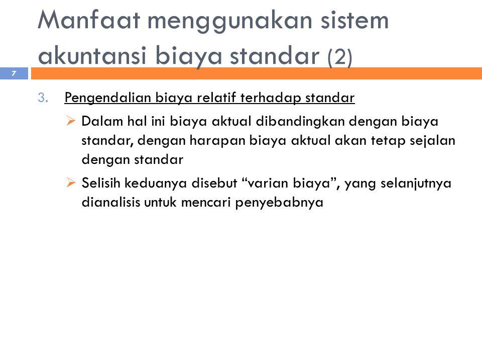 Manfaat menggunakan sistem akuntansi biaya standar (2) 3. Pengendalian biaya relatif terhadap standar  Dalam hal ini biaya aktual dibandingkan dengan