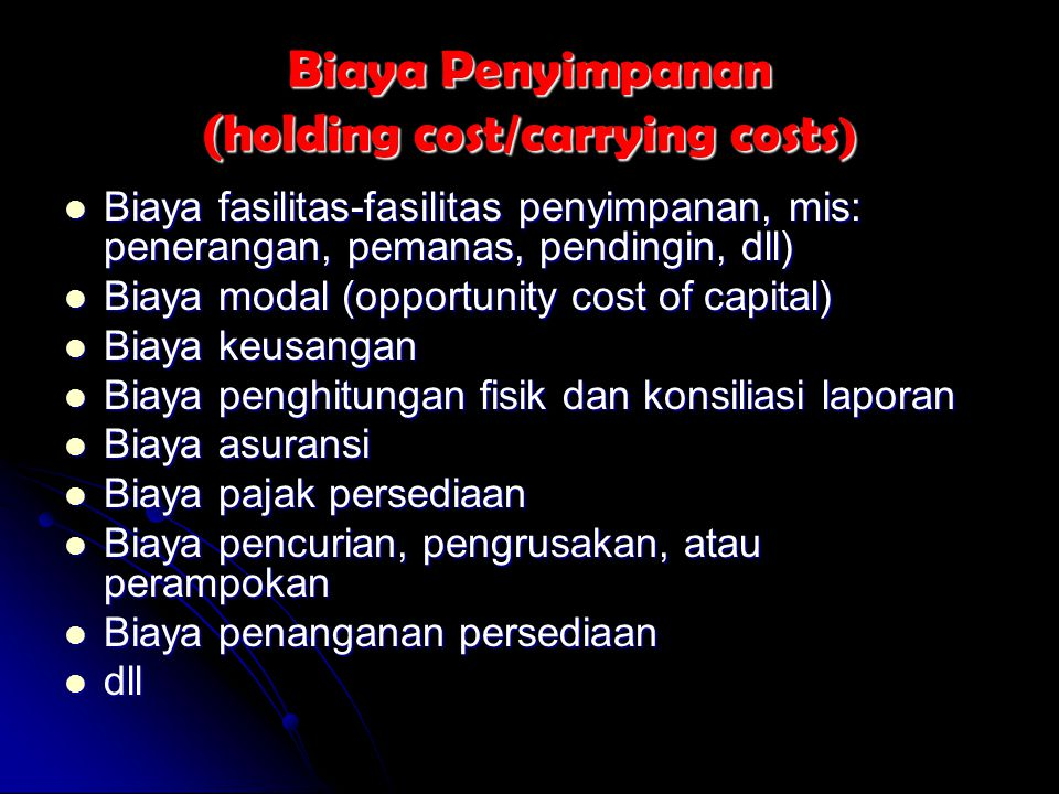 Biaya Penyimpanan (holding cost/carrying costs ) Biaya fasilitas-fasilitas penyimpanan, mis: penerangan, pemanas, pendingin, dll) Biaya fasilitas-fasi