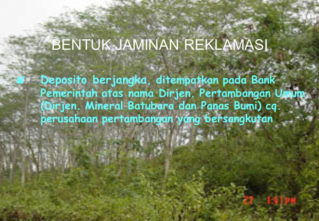 BENTUK JAMINAN REKLAMASI  Deposito berjangka, ditempatkan pada Bank Pemerintah atas nama Dirjen. Pertambangan Umum (Dirjen. Mineral Batubara dan Pana